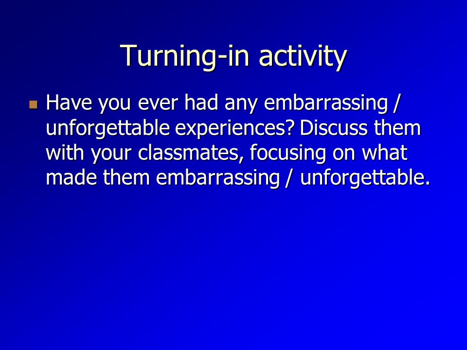Turning-in activity Have you ever had any embarrassing / unforgettable experiences.