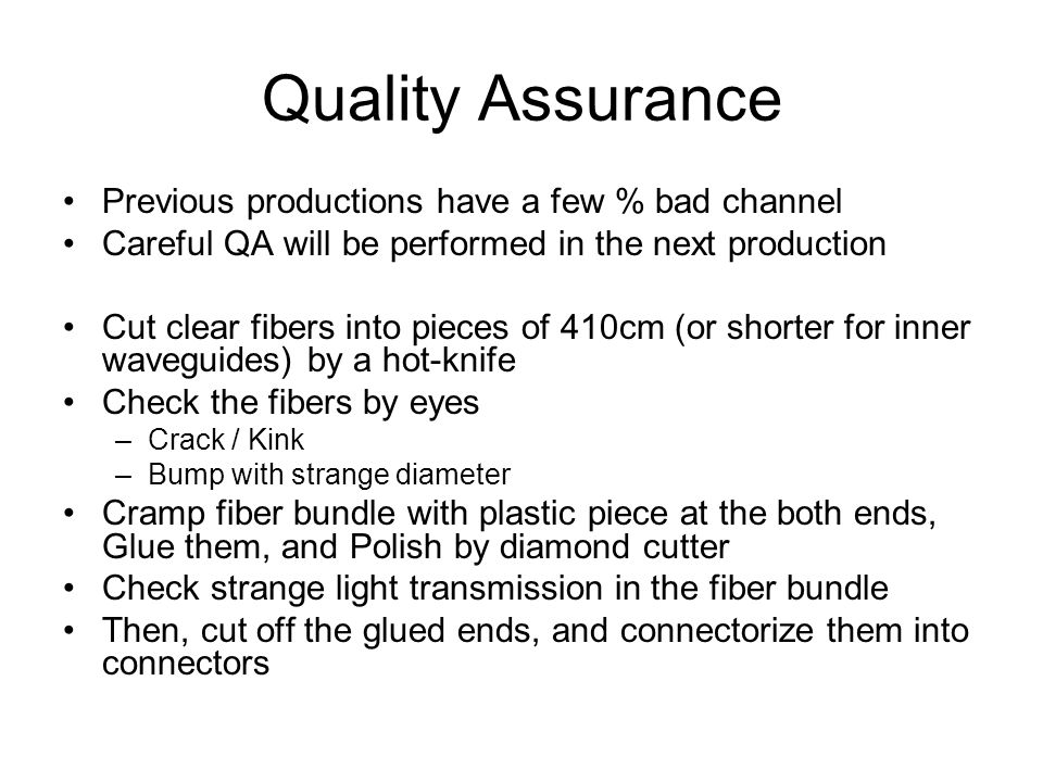 Quality Assurance Previous productions have a few % bad channel Careful QA will be performed in the next production Cut clear fibers into pieces of 410cm (or shorter for inner waveguides) by a hot-knife Check the fibers by eyes –Crack / Kink –Bump with strange diameter Cramp fiber bundle with plastic piece at the both ends, Glue them, and Polish by diamond cutter Check strange light transmission in the fiber bundle Then, cut off the glued ends, and connectorize them into connectors