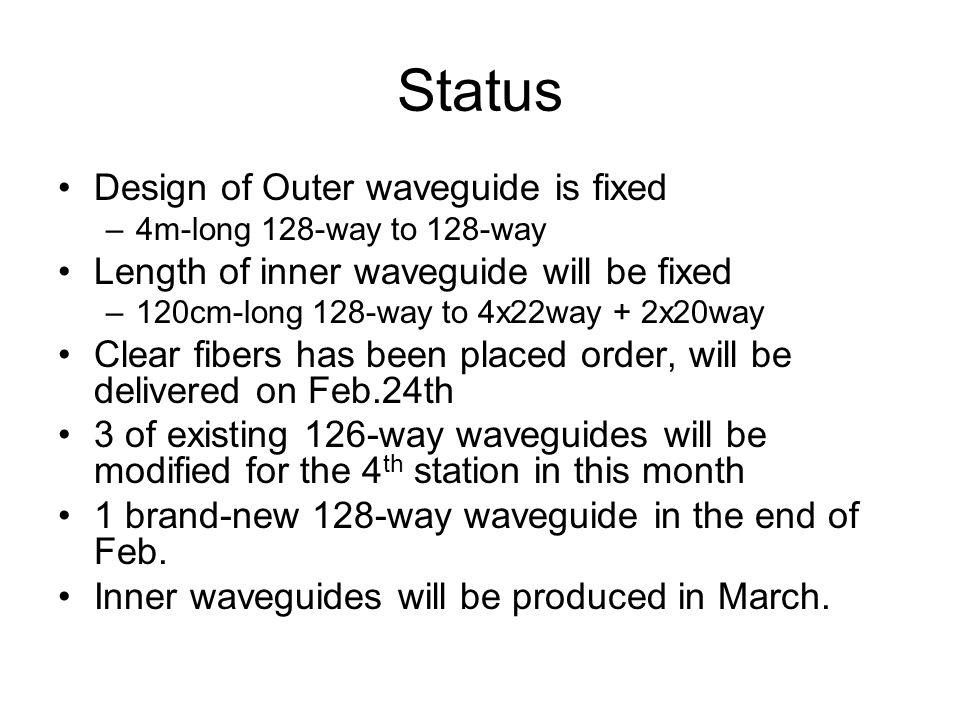 Status Design of Outer waveguide is fixed –4m-long 128-way to 128-way Length of inner waveguide will be fixed –120cm-long 128-way to 4x22way + 2x20way Clear fibers has been placed order, will be delivered on Feb.24th 3 of existing 126-way waveguides will be modified for the 4 th station in this month 1 brand-new 128-way waveguide in the end of Feb.