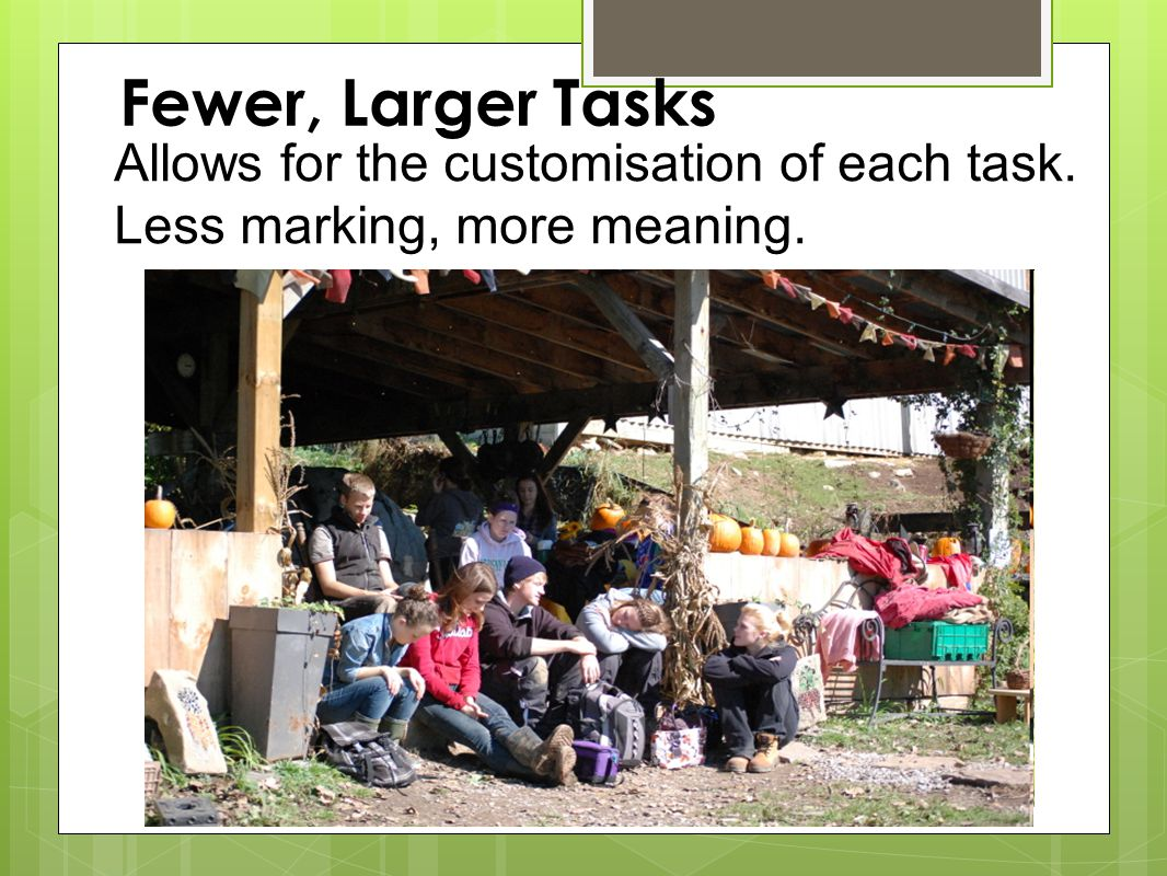 Fewer, Larger Tasks Allows for the customisation of each task. Less marking, more meaning.
