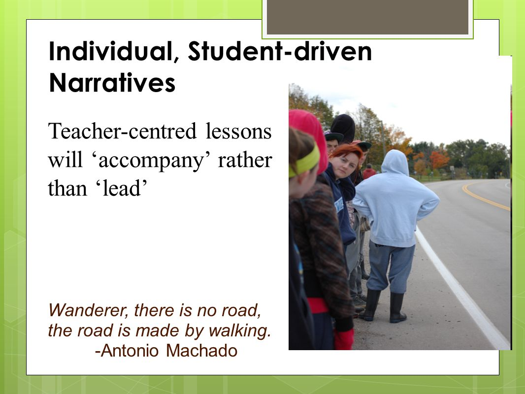 Individual, Student-driven Narratives Teacher-centred lessons will 'accompany' rather than 'lead' Wanderer, there is no road, the road is made by walking.