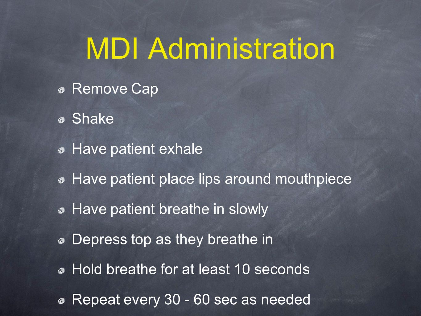 MDI Administration Remove Cap Shake Have patient exhale Have patient place lips around mouthpiece Have patient breathe in slowly Depress top as they breathe in Hold breathe for at least 10 seconds Repeat every 30 - 60 sec as needed
