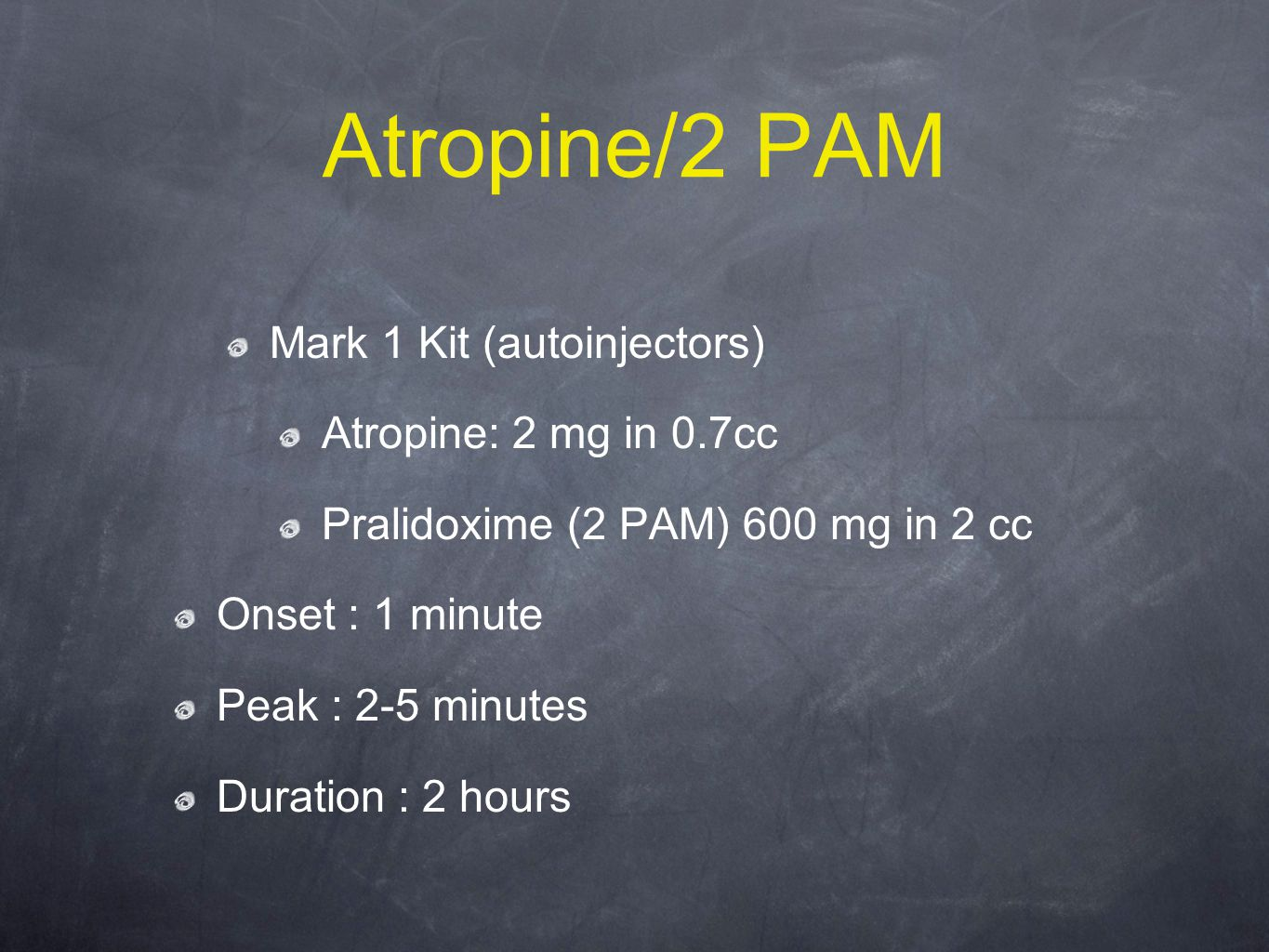 Atropine/2 PAM Mark 1 Kit (autoinjectors) Atropine: 2 mg in 0.7cc Pralidoxime (2 PAM) 600 mg in 2 cc Onset : 1 minute Peak : 2-5 minutes Duration : 2 hours