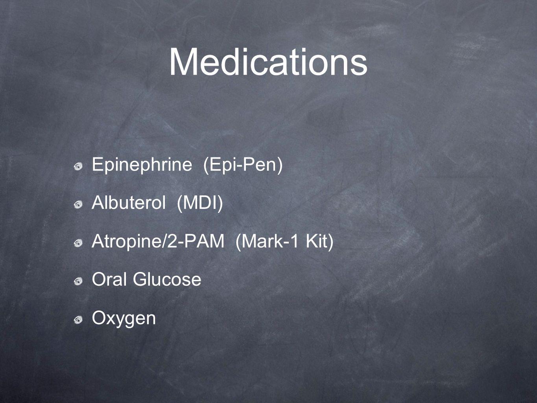 Medications Epinephrine (Epi-Pen) Albuterol (MDI) Atropine/2-PAM (Mark-1 Kit) Oral Glucose Oxygen