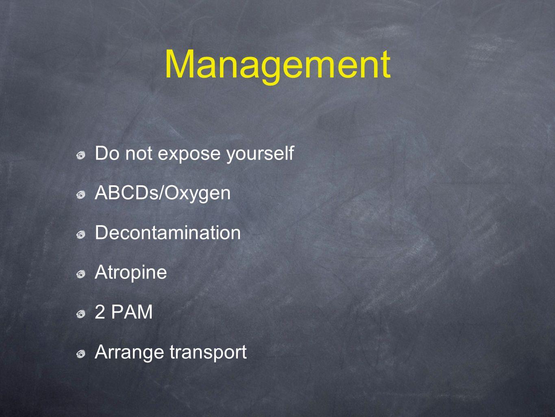 Management Do not expose yourself ABCDs/Oxygen Decontamination Atropine 2 PAM Arrange transport