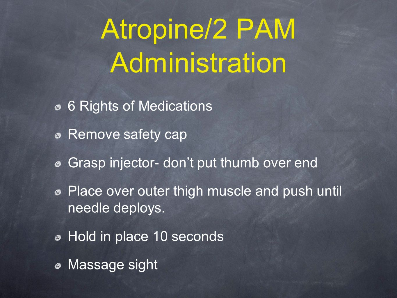 Atropine/2 PAM Administration 6 Rights of Medications Remove safety cap Grasp injector- don't put thumb over end Place over outer thigh muscle and push until needle deploys.
