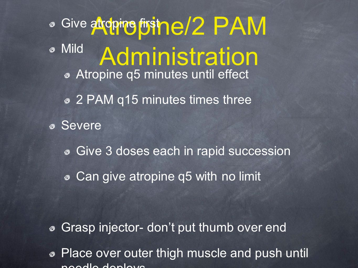 Atropine/2 PAM Administration Give atropine first Mild Atropine q5 minutes until effect 2 PAM q15 minutes times three Severe Give 3 doses each in rapid succession Can give atropine q5 with no limit Grasp injector- don't put thumb over end Place over outer thigh muscle and push until needle deploys.