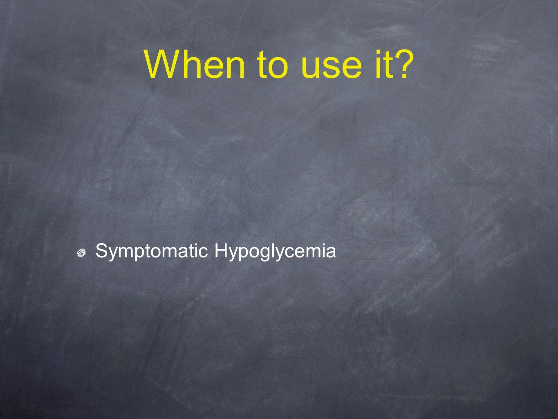 When to use it Symptomatic Hypoglycemia
