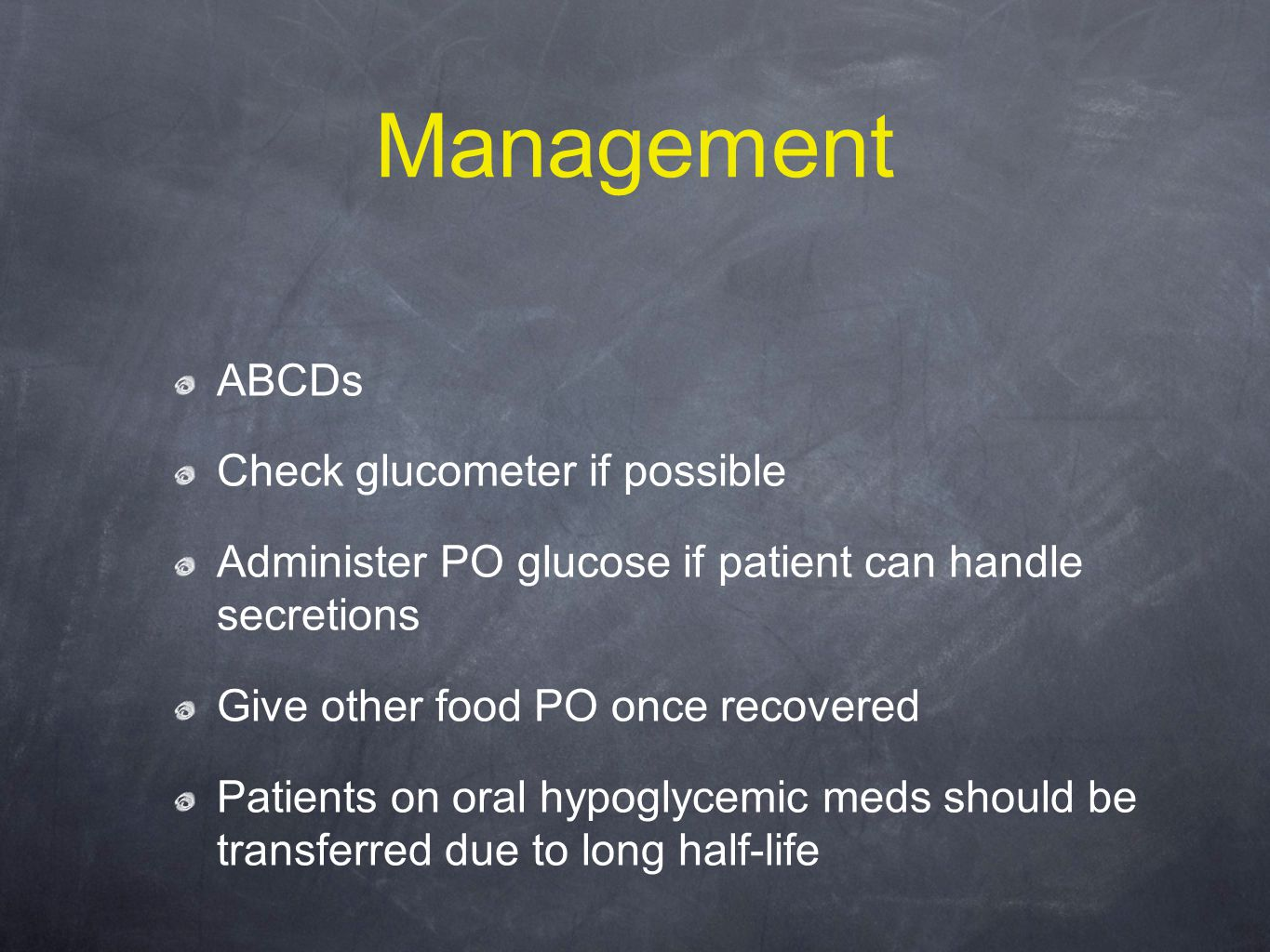 Management ABCDs Check glucometer if possible Administer PO glucose if patient can handle secretions Give other food PO once recovered Patients on oral hypoglycemic meds should be transferred due to long half-life