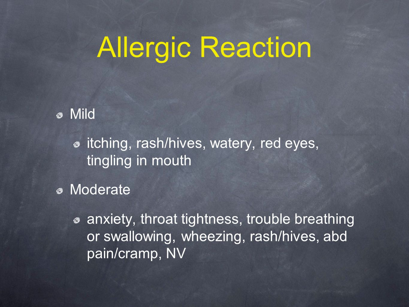 Allergic Reaction Mild itching, rash/hives, watery, red eyes, tingling in mouth Moderate anxiety, throat tightness, trouble breathing or swallowing, wheezing, rash/hives, abd pain/cramp, NV
