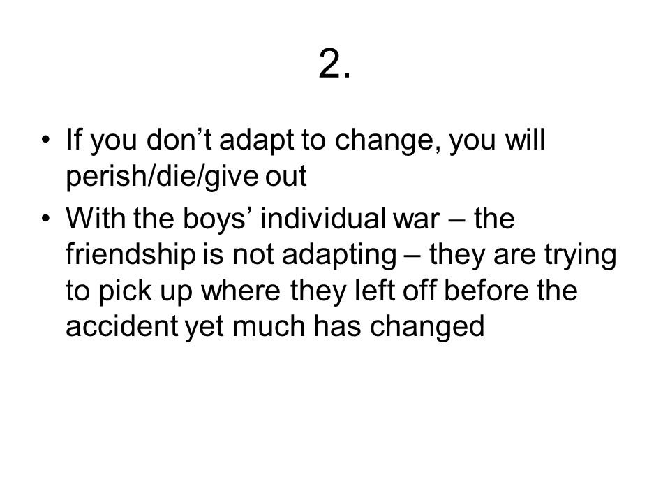 2. If you don't adapt to change, you will perish/die/give out With the boys' individual war – the friendship is not adapting – they are trying to pick