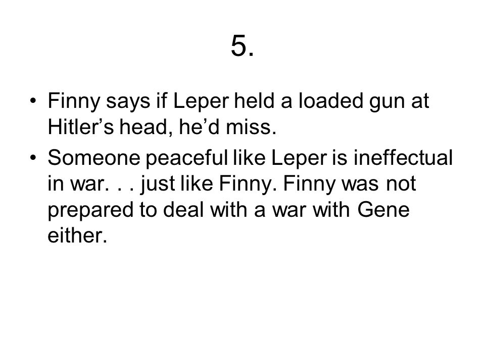 5.Finny says if Leper held a loaded gun at Hitler's head, he'd miss.