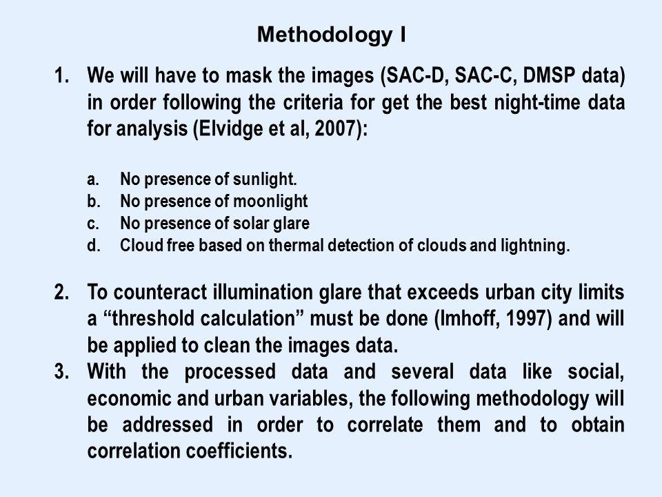 Methodology I 1.We will have to mask the images (SAC-D, SAC-C, DMSP data) in order following the criteria for get the best night-time data for analysis (Elvidge et al, 2007): a.No presence of sunlight.