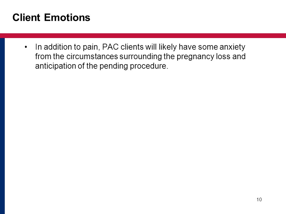 10 Client Emotions In addition to pain, PAC clients will likely have some anxiety from the circumstances surrounding the pregnancy loss and anticipation of the pending procedure.