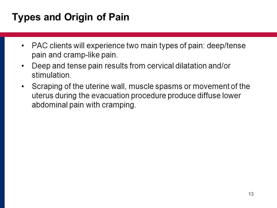 13 Types and Origin of Pain PAC clients will experience two main types of pain: deep/tense pain and cramp-like pain.