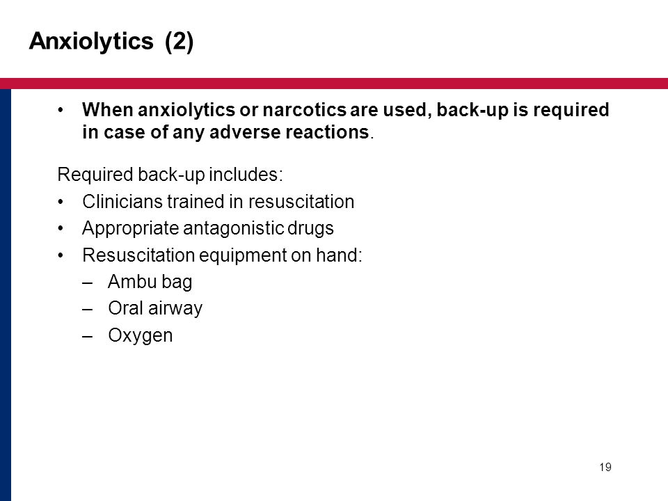 19 Anxiolytics (2) When anxiolytics or narcotics are used, back-up is required in case of any adverse reactions.