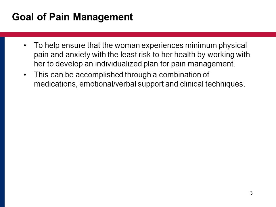 3 Goal of Pain Management To help ensure that the woman experiences minimum physical pain and anxiety with the least risk to her health by working with her to develop an individualized plan for pain management.