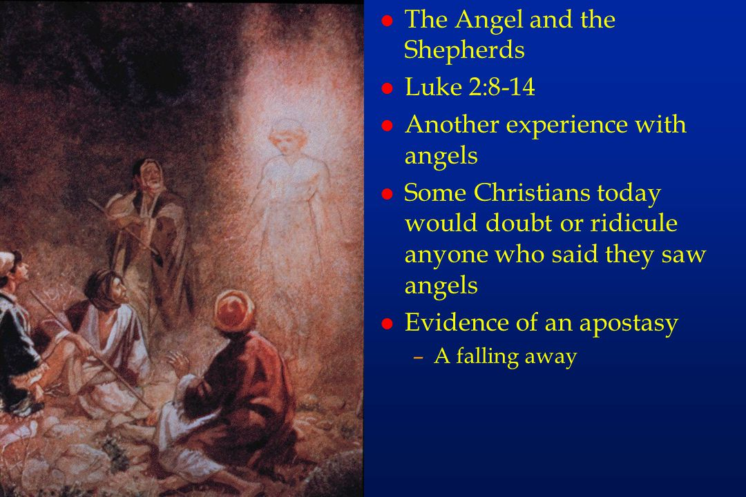 fa40 l The Angel and the Shepherds l Luke 2:8-14 l Another experience with angels l Some Christians today would doubt or ridicule anyone who said they saw angels l Evidence of an apostasy –A falling away