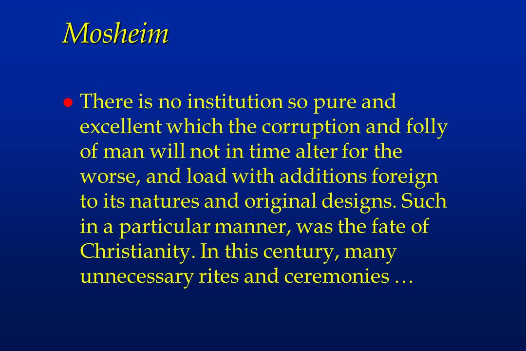 Mosheim l There is no institution so pure and excellent which the corruption and folly of man will not in time alter for the worse, and load with additions foreign to its natures and original designs.