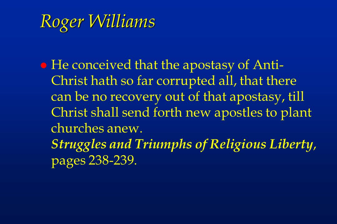 Roger Williams l He conceived that the apostasy of Anti- Christ hath so far corrupted all, that there can be no recovery out of that apostasy, till Christ shall send forth new apostles to plant churches anew.