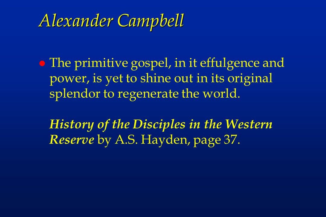 Alexander Campbell l The primitive gospel, in it effulgence and power, is yet to shine out in its original splendor to regenerate the world.