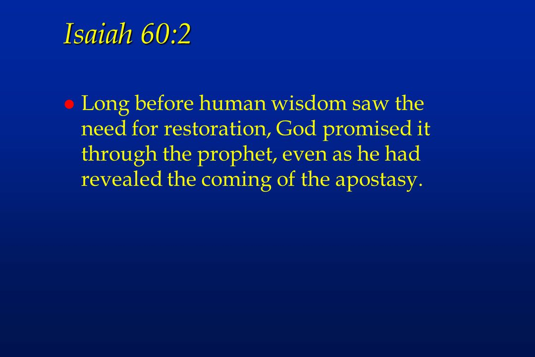 Isaiah 60:2 l Long before human wisdom saw the need for restoration, God promised it through the prophet, even as he had revealed the coming of the apostasy.