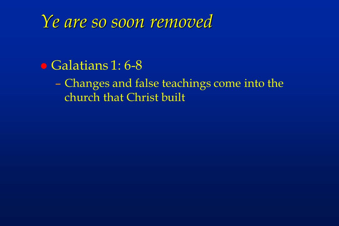 Ye are so soon removed l Galatians 1: 6-8 –Changes and false teachings come into the church that Christ built