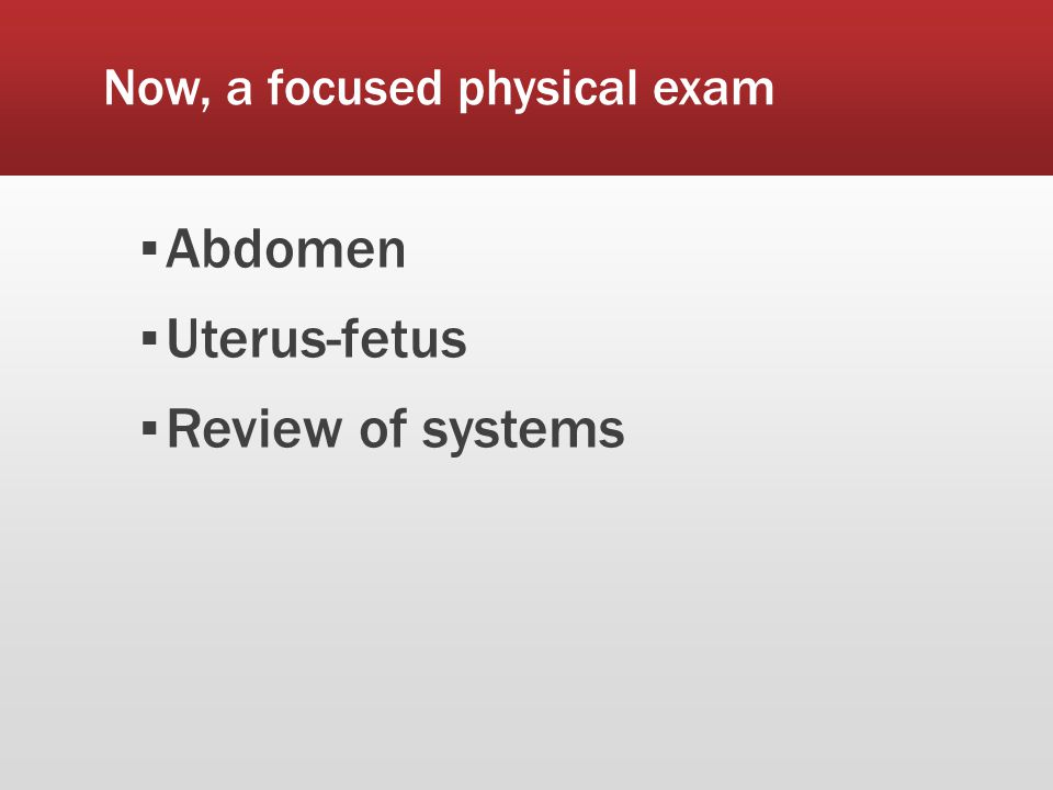 Now, a focused physical exam ▪ Abdomen ▪ Uterus-fetus ▪ Review of systems