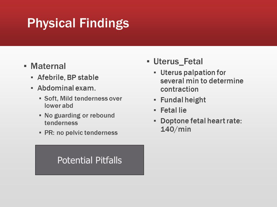 Physical Findings ▪ Maternal ▪ Afebrile, BP stable ▪ Abdominal exam.