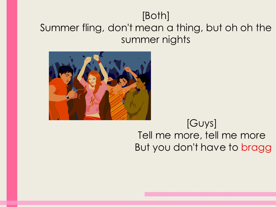 [Both] Summer fling, don t mean a thing, but oh oh the summer nights [Guys] Tell me more, tell me more But you don t have to bragg