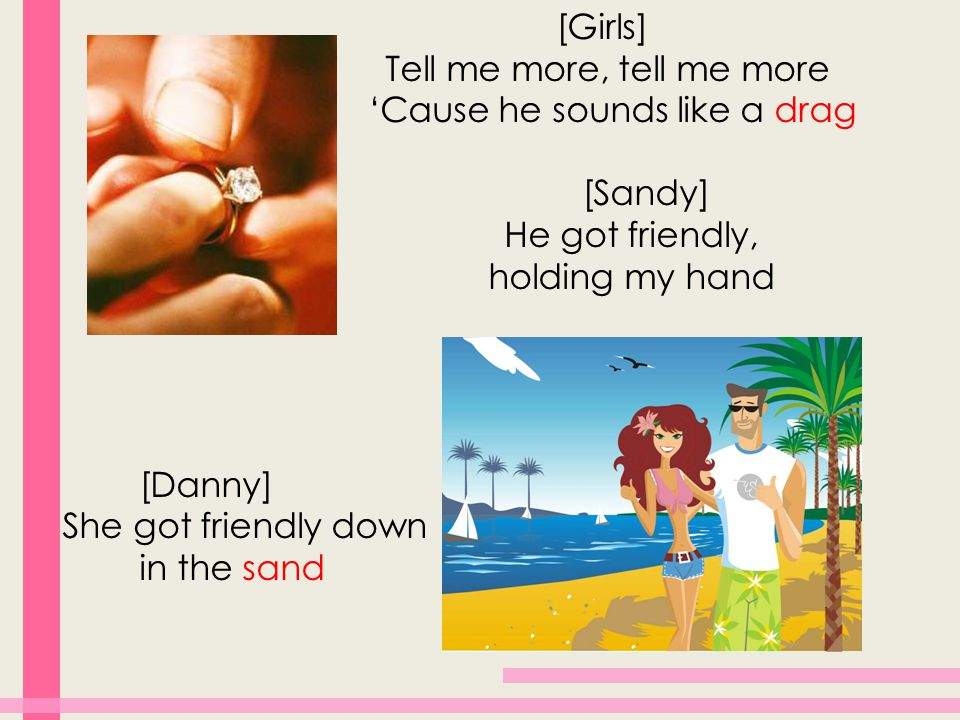 [Girls] Tell me more, tell me more 'Cause he sounds like a drag [Sandy] He got friendly, holding my hand [Danny] She got friendly down in the sand