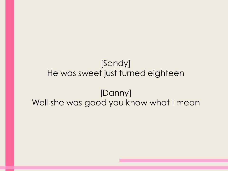 [Sandy] He was sweet just turned eighteen [Danny] Well she was good you know what I mean
