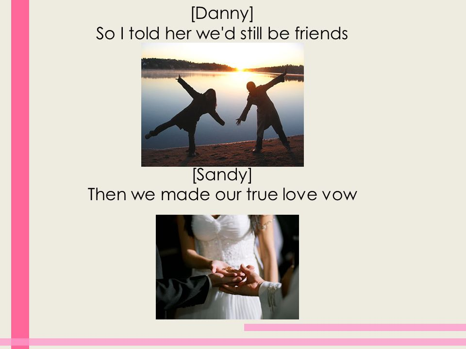 [Danny] So I told her we d still be friends [Sandy] Then we made our true love vow