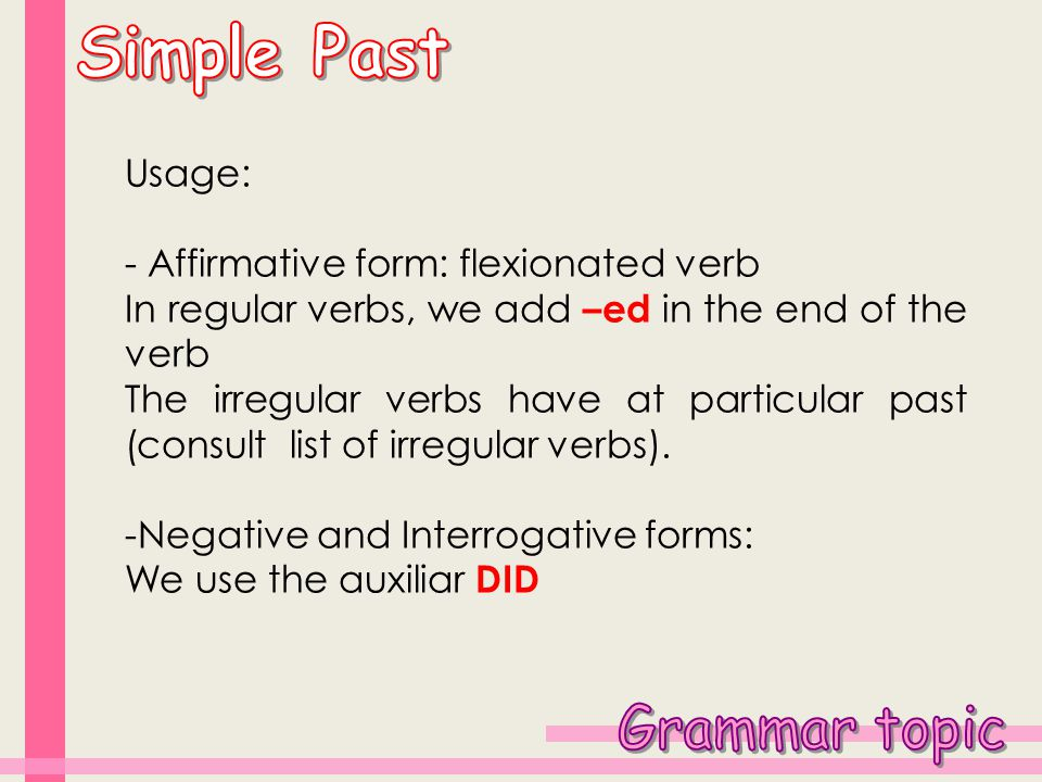 Usage: - Affirmative form: flexionated verb In regular verbs, we add –ed in the end of the verb The irregular verbs have at particular past (consult list of irregular verbs).