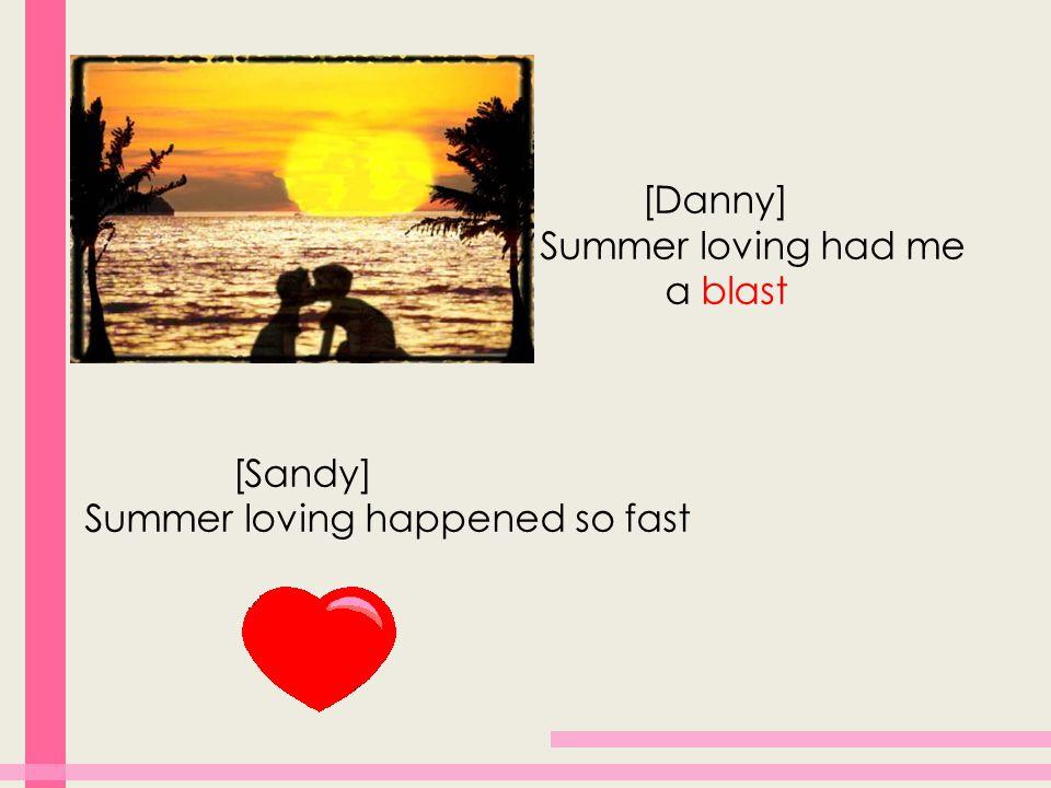 [Danny] Summer loving had me a blast [Sandy] Summer loving happened so fast