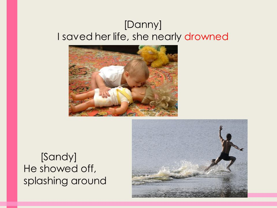 [Danny] I saved her life, she nearly drowned [Sandy] He showed off, splashing around