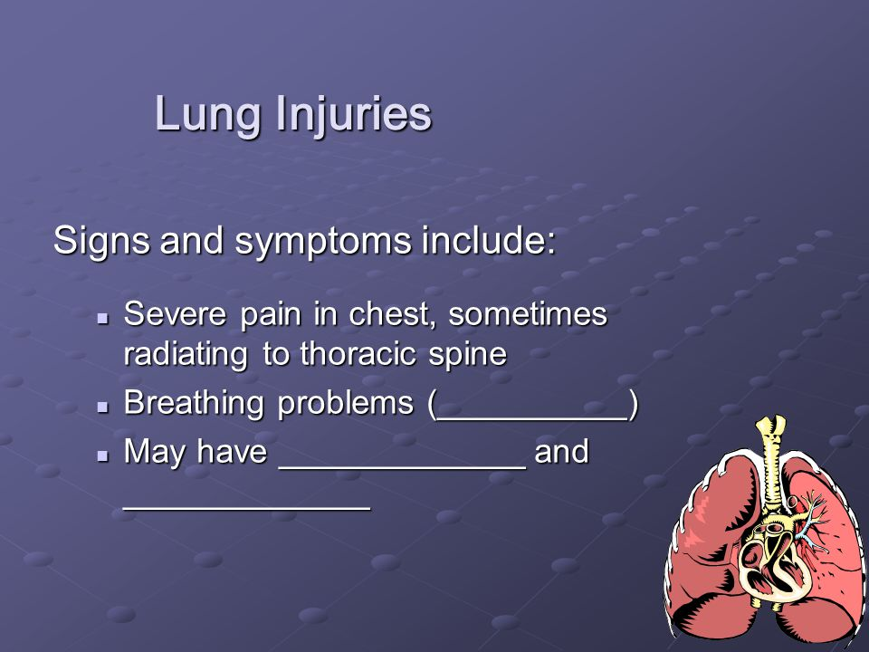14 Lung Injuries Signs and symptoms include: Severe pain in chest, sometimes radiating to thoracic spine Severe pain in chest, sometimes radiating to thoracic spine Breathing problems (__________) Breathing problems (__________) May have _____________ and _____________ May have _____________ and _____________