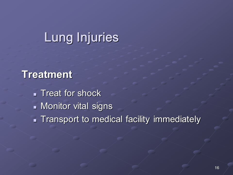 16 Lung Injuries Treatment Treat for shock Treat for shock Monitor vital signs Monitor vital signs Transport to medical facility immediately Transport to medical facility immediately