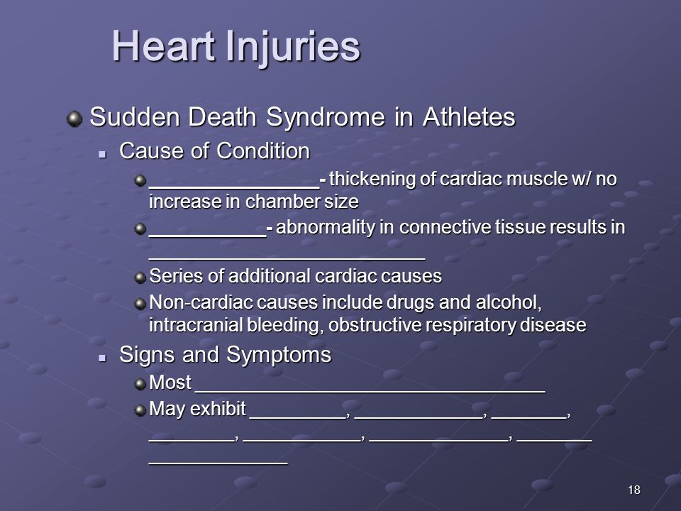 18 Sudden Death Syndrome in Athletes Cause of Condition Cause of Condition ________________- thickening of cardiac muscle w/ no increase in chamber size ___________- abnormality in connective tissue results in __________________________ Series of additional cardiac causes Non-cardiac causes include drugs and alcohol, intracranial bleeding, obstructive respiratory disease Signs and Symptoms Signs and Symptoms Most _________________________________ May exhibit _________, ____________, _______, ________, ___________, _____________, _______ _____________ Heart Injuries Heart Injuries