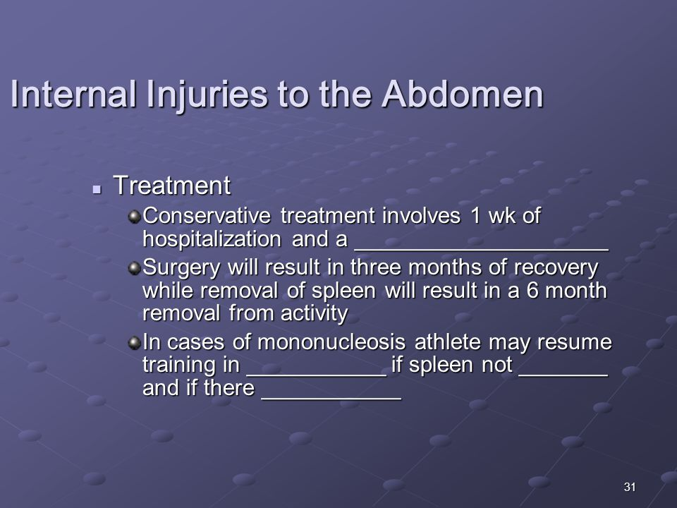 31 Treatment Treatment Conservative treatment involves 1 wk of hospitalization and a ____________________ Surgery will result in three months of recovery while removal of spleen will result in a 6 month removal from activity In cases of mononucleosis athlete may resume training in ___________ if spleen not _______ and if there ___________ Internal Injuries to the Abdomen