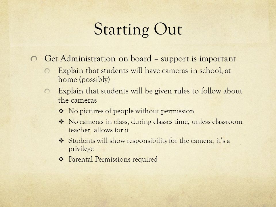 Starting Out Get Administration on board – support is important Explain that students will have cameras in school, at home (possibly) Explain that stu