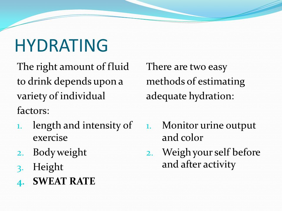 HYDRATING The right amount of fluid to drink depends upon a variety of individual factors: 1.