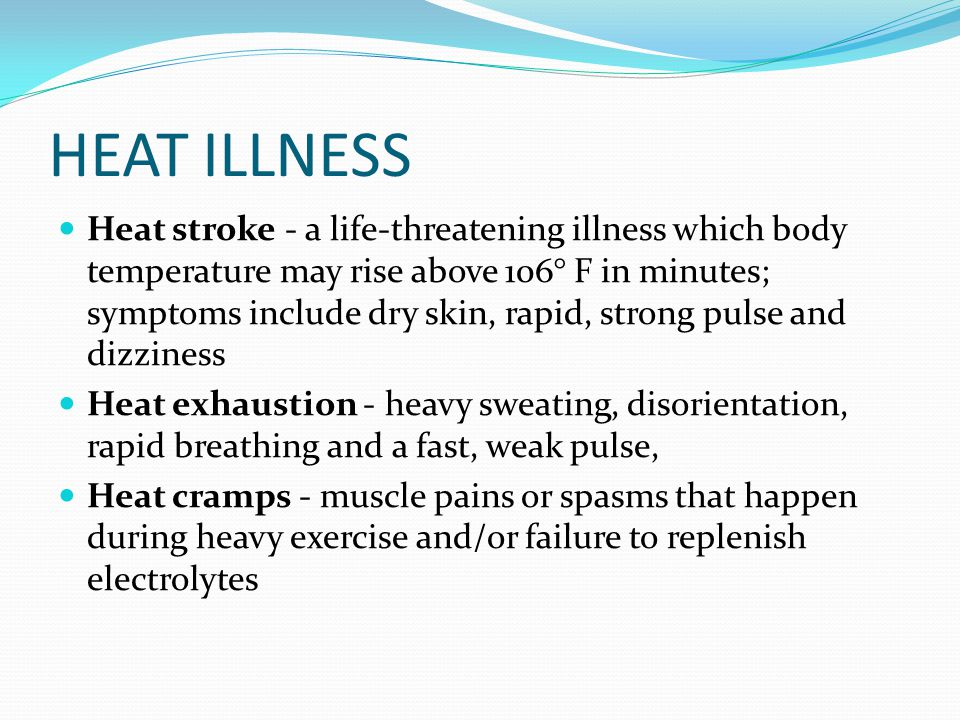 HEAT ILLNESS Heat stroke - a life-threatening illness which body temperature may rise above 106° F in minutes; symptoms include dry skin, rapid, strong pulse and dizziness Heat exhaustion - heavy sweating, disorientation, rapid breathing and a fast, weak pulse, Heat cramps - muscle pains or spasms that happen during heavy exercise and/or failure to replenish electrolytes