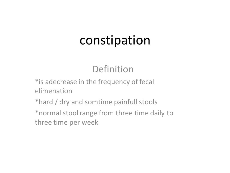 constipation Definition *is adecrease in the frequency of fecal elimenation *hard / dry and somtime painfull stools *normal stool range from three time daily to three time per week