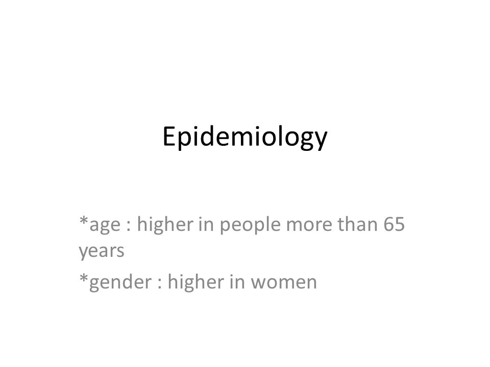 Epidemiology *age : higher in people more than 65 years *gender : higher in women