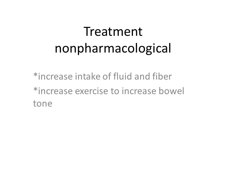 Treatment nonpharmacological *increase intake of fluid and fiber *increase exercise to increase bowel tone