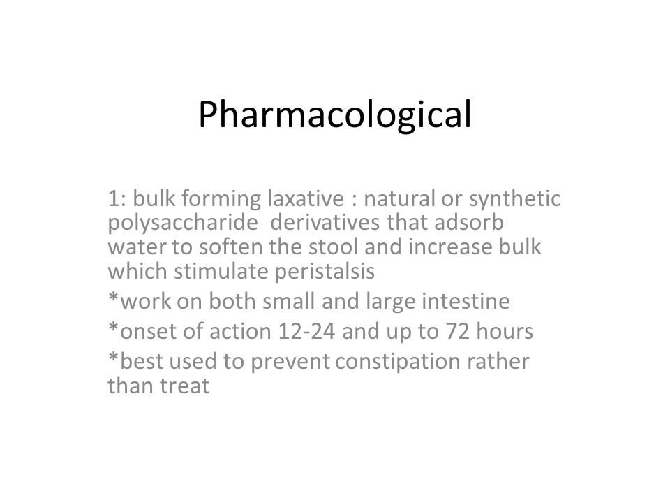 Pharmacological 1: bulk forming laxative : natural or synthetic polysaccharide derivatives that adsorb water to soften the stool and increase bulk which stimulate peristalsis *work on both small and large intestine *onset of action 12-24 and up to 72 hours *best used to prevent constipation rather than treat