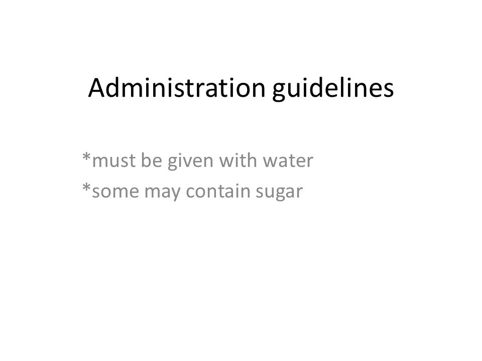Administration guidelines *must be given with water *some may contain sugar