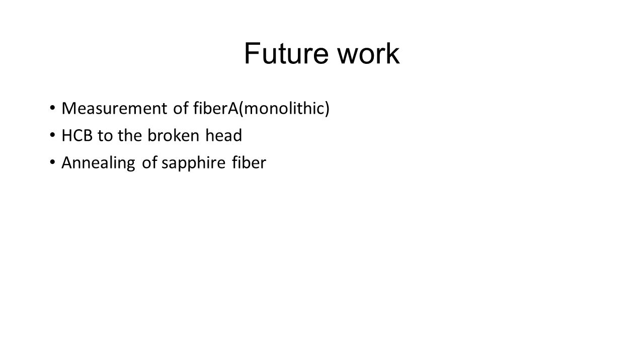 Future work Measurement of fiberA(monolithic) HCB to the broken head Annealing of sapphire fiber