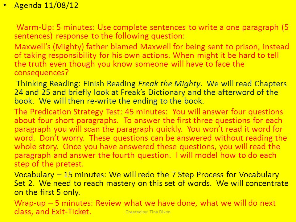 Agenda 11/08/12 Warm-Up: 5 minutes: Use complete sentences to write a one paragraph (5 sentences) response to the following question: Maxwell s (Mighty) father blamed Maxwell for being sent to prison, instead of taking responsibility for his own actions.
